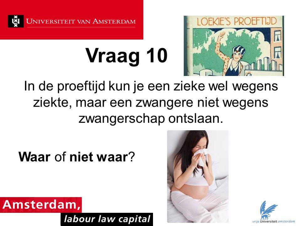 Vraag 10 In de proeftijd kun je een zieke wel wegens ziekte, maar een zwangere niet wegens zwangerschap ontslaan. Waar of niet waar?