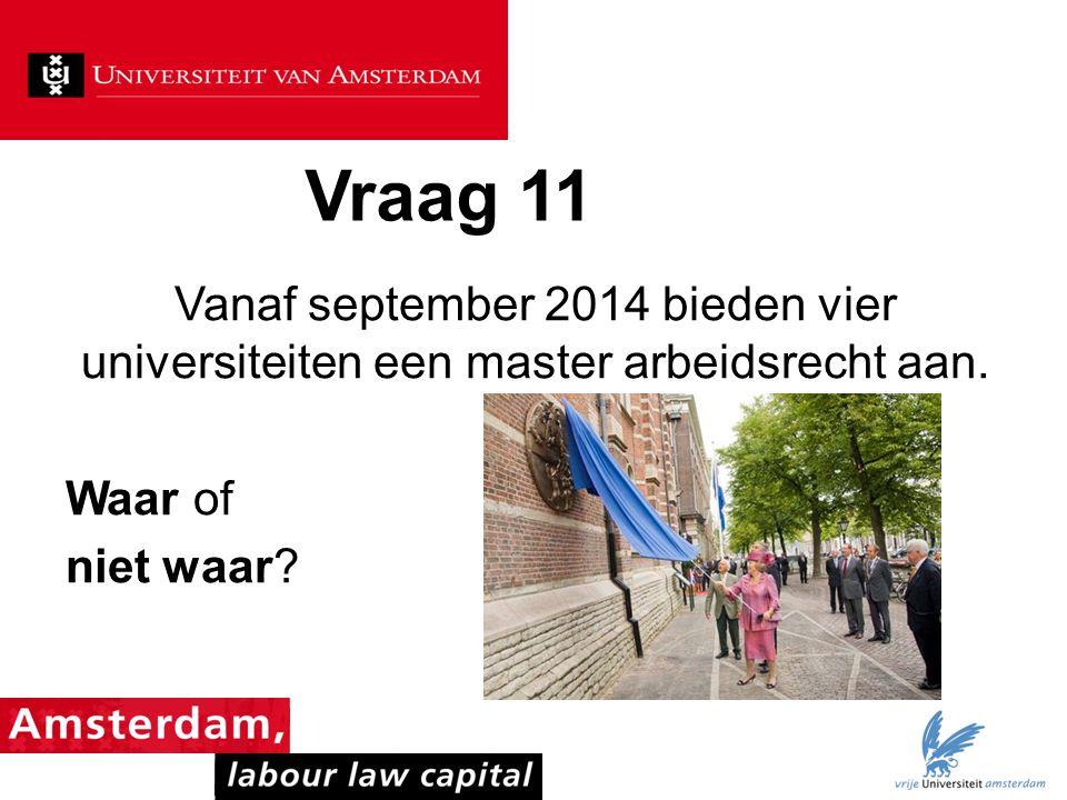 Vraag 11 Vanaf september 2014 bieden vier universiteiten een master arbeidsrecht aan. Waar of niet waar?