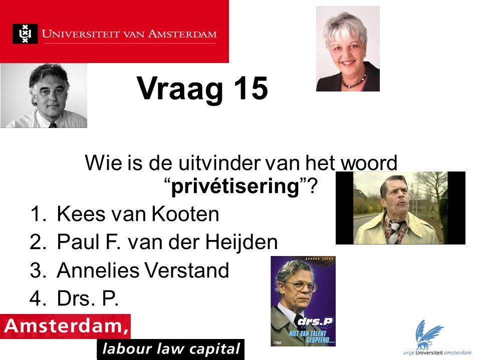 """Vraag 15 Wie is de uitvinder van het woord """"privétisering""""? 1.Kees van Kooten 2.Paul F. van der Heijden 3.Annelies Verstand 4.Drs. P."""
