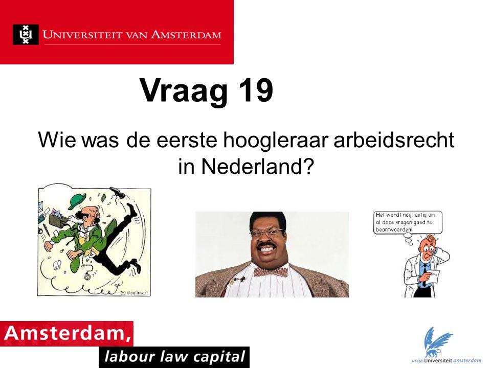 Vraag 19 Wie was de eerste hoogleraar arbeidsrecht in Nederland?