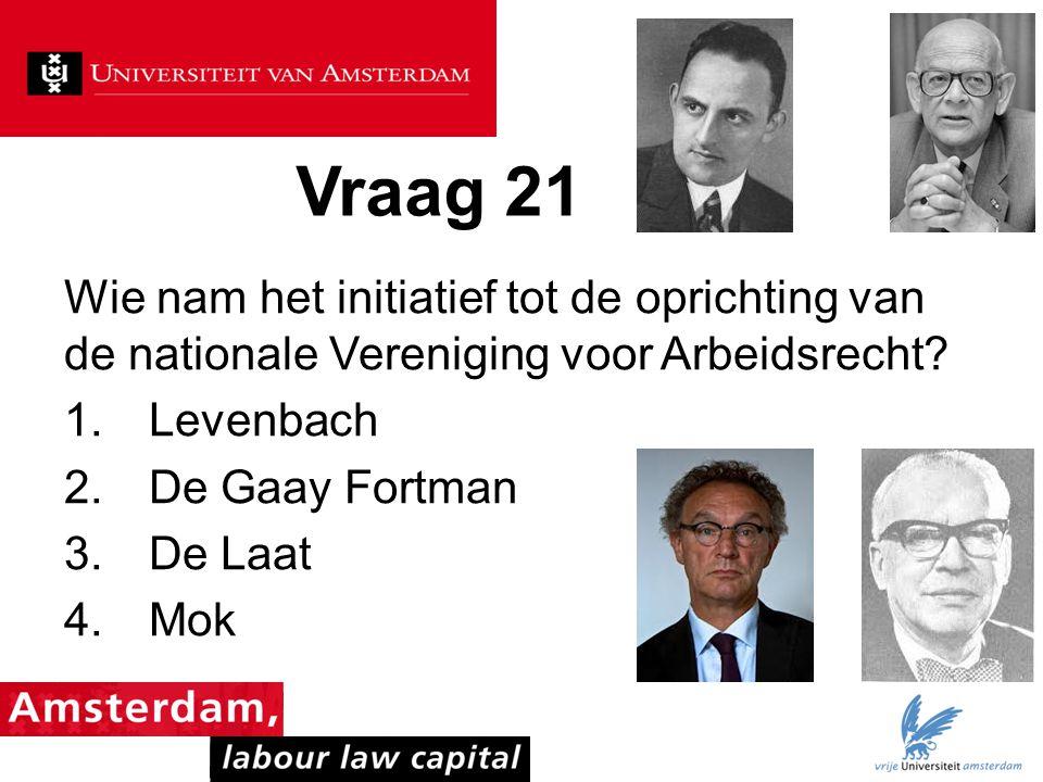 Vraag 21 Wie nam het initiatief tot de oprichting van de nationale Vereniging voor Arbeidsrecht? 1.Levenbach 2.De Gaay Fortman 3.De Laat 4.Mok