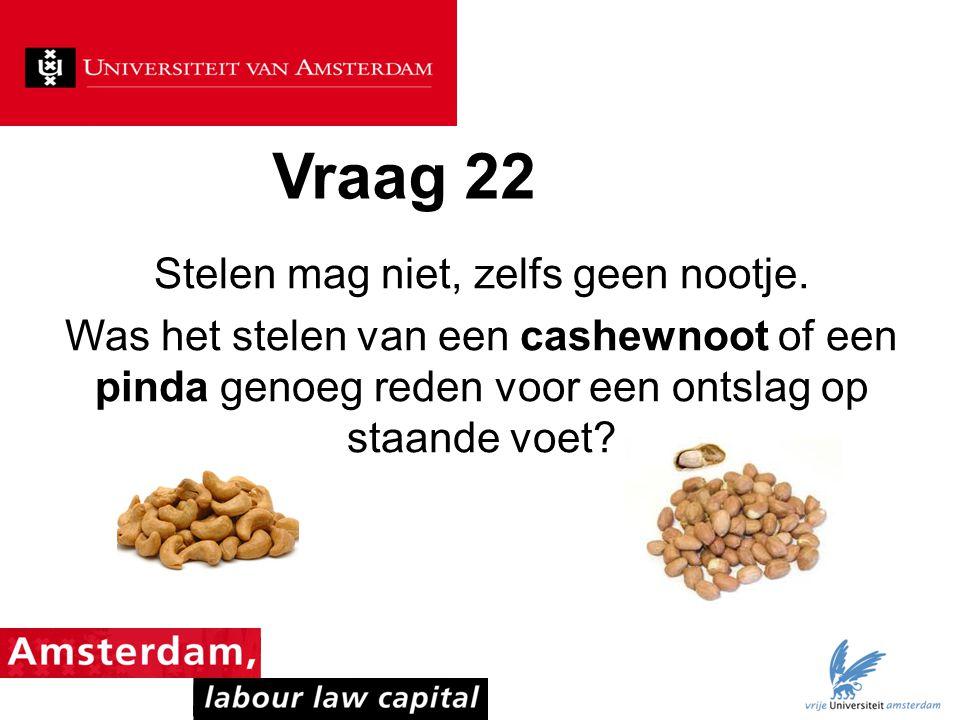 Vraag 22 Stelen mag niet, zelfs geen nootje. Was het stelen van een cashewnoot of een pinda genoeg reden voor een ontslag op staande voet?