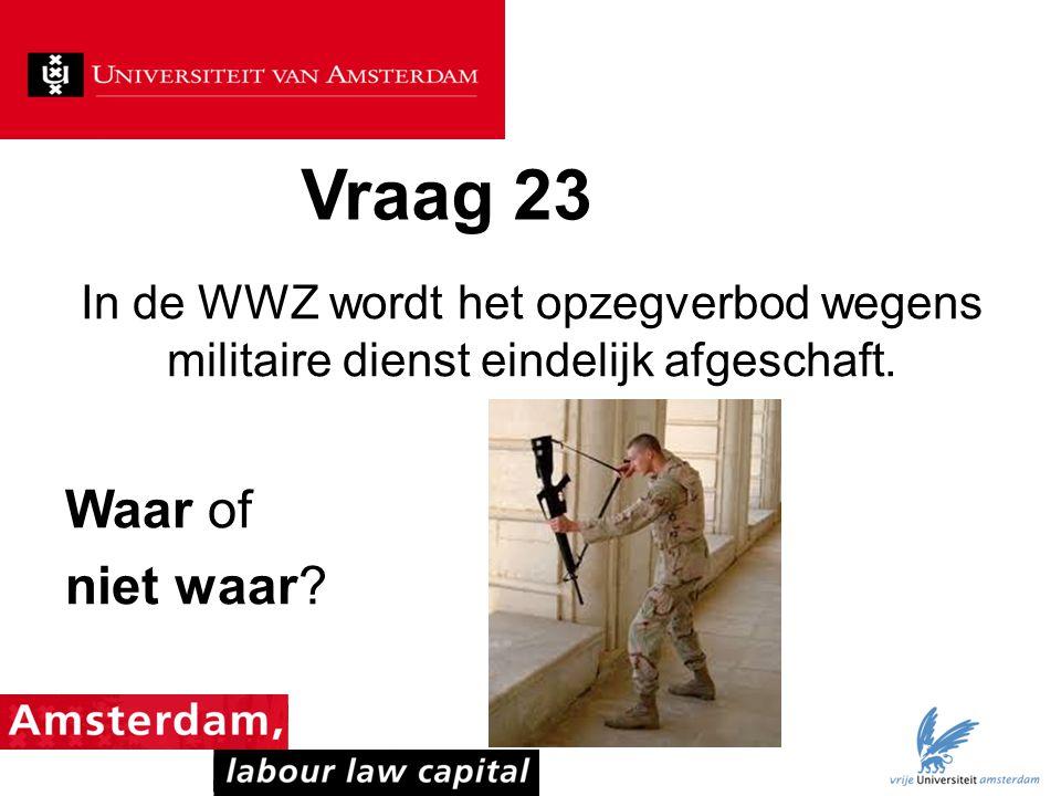 Vraag 23 In de WWZ wordt het opzegverbod wegens militaire dienst eindelijk afgeschaft. Waar of niet waar?