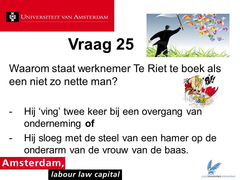 Vraag 25 Waarom staat werknemer Te Riet te boek als een niet zo nette man? -Hij 'ving' twee keer bij een overgang van onderneming of -Hij sloeg met de