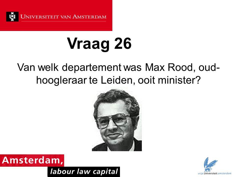 Vraag 26 Van welk departement was Max Rood, oud- hoogleraar te Leiden, ooit minister?