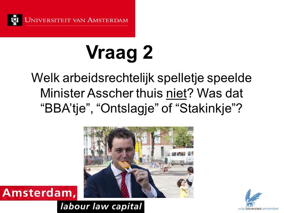 """Vraag 2 Welk arbeidsrechtelijk spelletje speelde Minister Asscher thuis niet? Was dat """"BBA'tje"""", """"Ontslagje"""" of """"Stakinkje""""?"""
