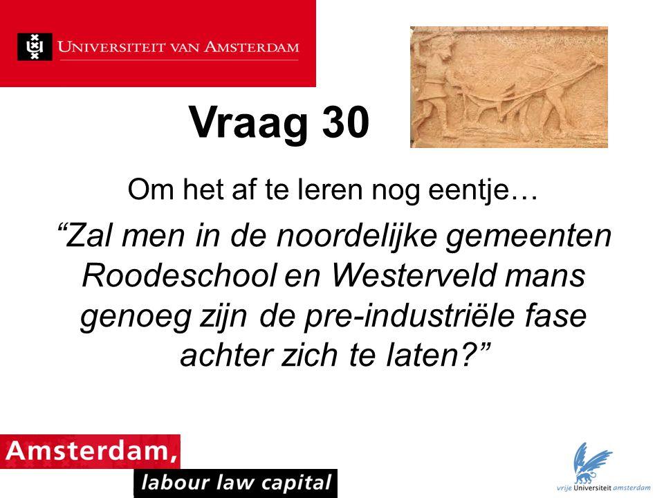 """Vraag 30 Om het af te leren nog eentje… """"Zal men in de noordelijke gemeenten Roodeschool en Westerveld mans genoeg zijn de pre-industriële fase achter"""