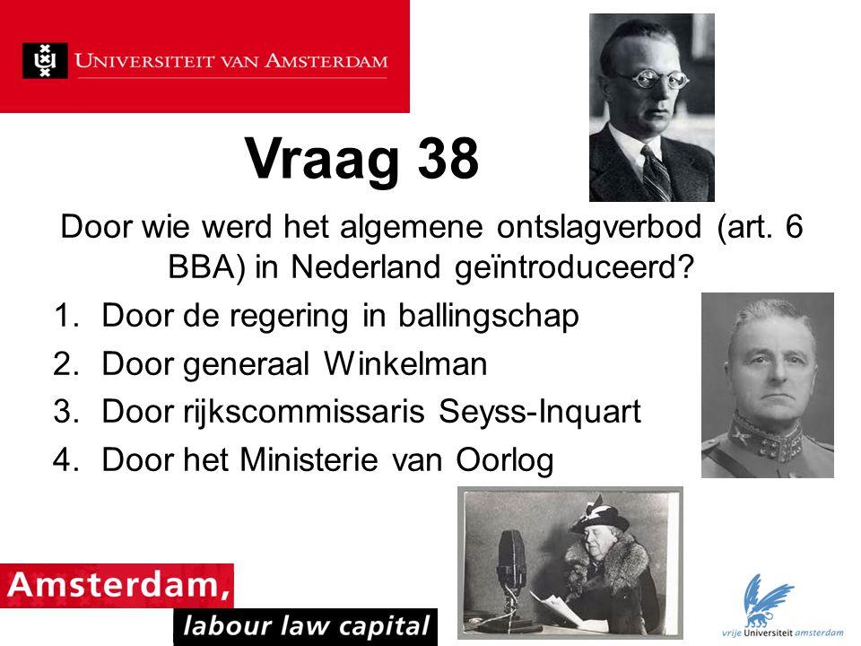 Vraag 38 Door wie werd het algemene ontslagverbod (art. 6 BBA) in Nederland geïntroduceerd? 1.Door de regering in ballingschap 2.Door generaal Winkelm