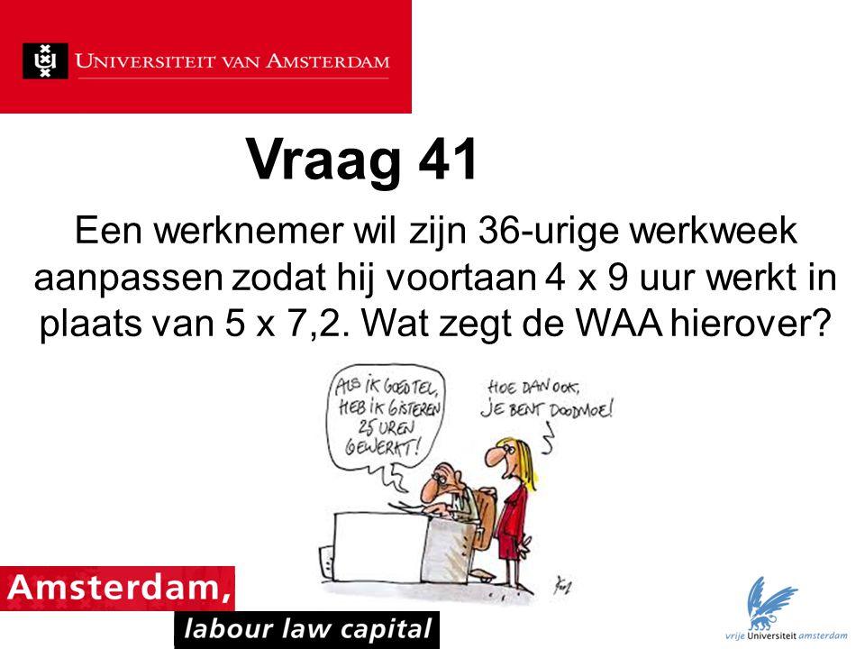 Vraag 41 Een werknemer wil zijn 36-urige werkweek aanpassen zodat hij voortaan 4 x 9 uur werkt in plaats van 5 x 7,2. Wat zegt de WAA hierover?