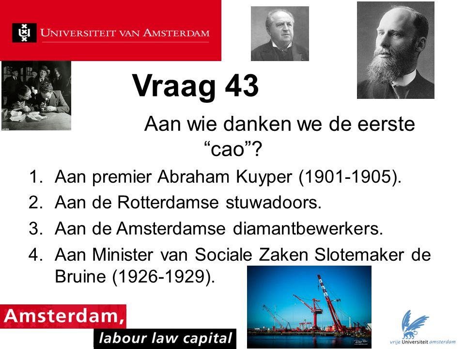 """Vraag 43 Aan wie danken we de eerste """"cao""""? 1.Aan premier Abraham Kuyper (1901-1905). 2.Aan de Rotterdamse stuwadoors. 3.Aan de Amsterdamse diamantbew"""