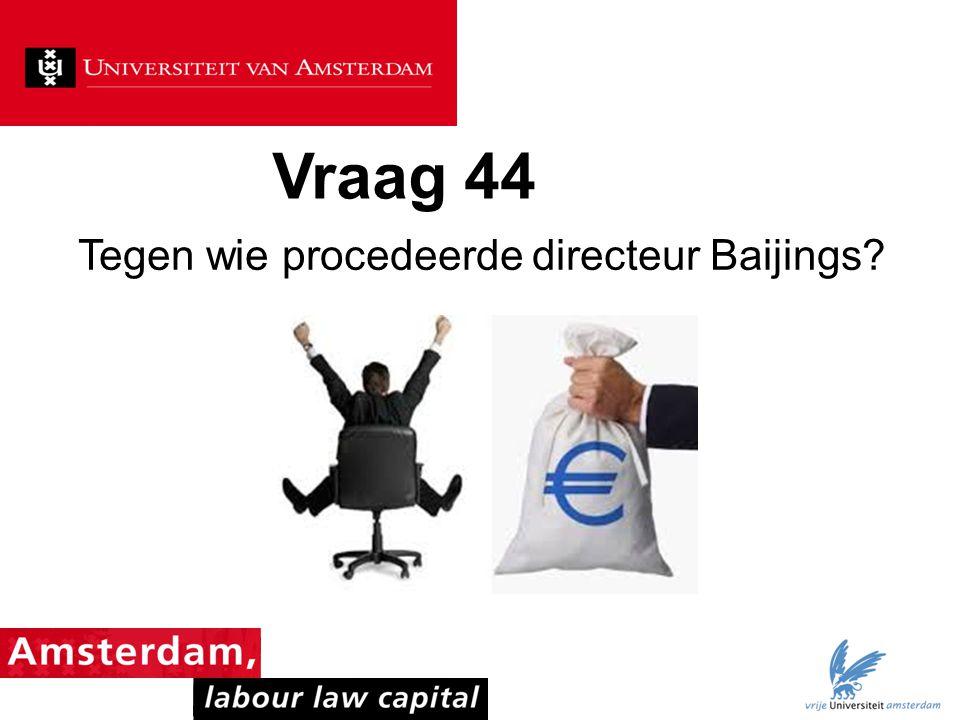 Vraag 44 Tegen wie procedeerde directeur Baijings?