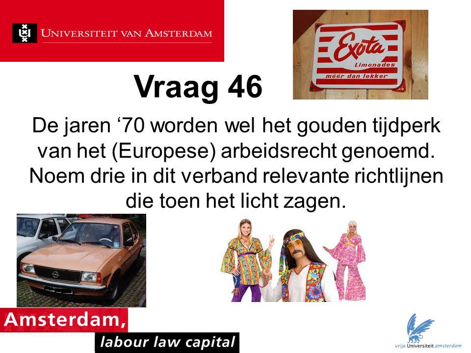 Vraag 46 De jaren '70 worden wel het gouden tijdperk van het (Europese) arbeidsrecht genoemd. Noem drie in dit verband relevante richtlijnen die toen