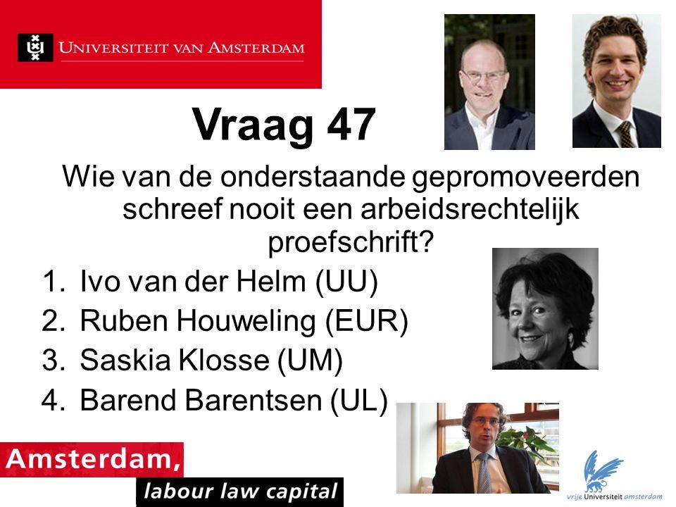 Vraag 47 Wie van de onderstaande gepromoveerden schreef nooit een arbeidsrechtelijk proefschrift? 1.Ivo van der Helm (UU) 2.Ruben Houweling (EUR) 3.Sa