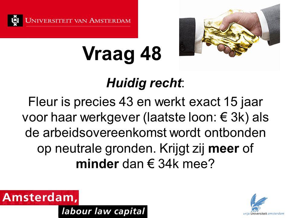 Vraag 48 Huidig recht: Fleur is precies 43 en werkt exact 15 jaar voor haar werkgever (laatste loon: € 3k) als de arbeidsovereenkomst wordt ontbonden