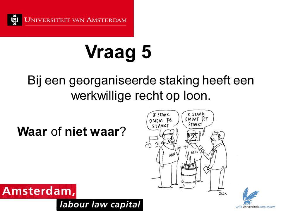 Vraag 5 Bij een georganiseerde staking heeft een werkwillige recht op loon. Waar of niet waar?