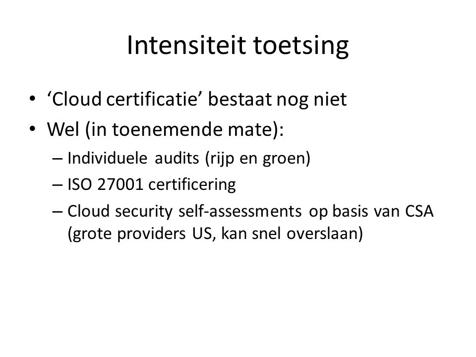 Intensiteit toetsing 'Cloud certificatie' bestaat nog niet Wel (in toenemende mate): – Individuele audits (rijp en groen) – ISO 27001 certificering –