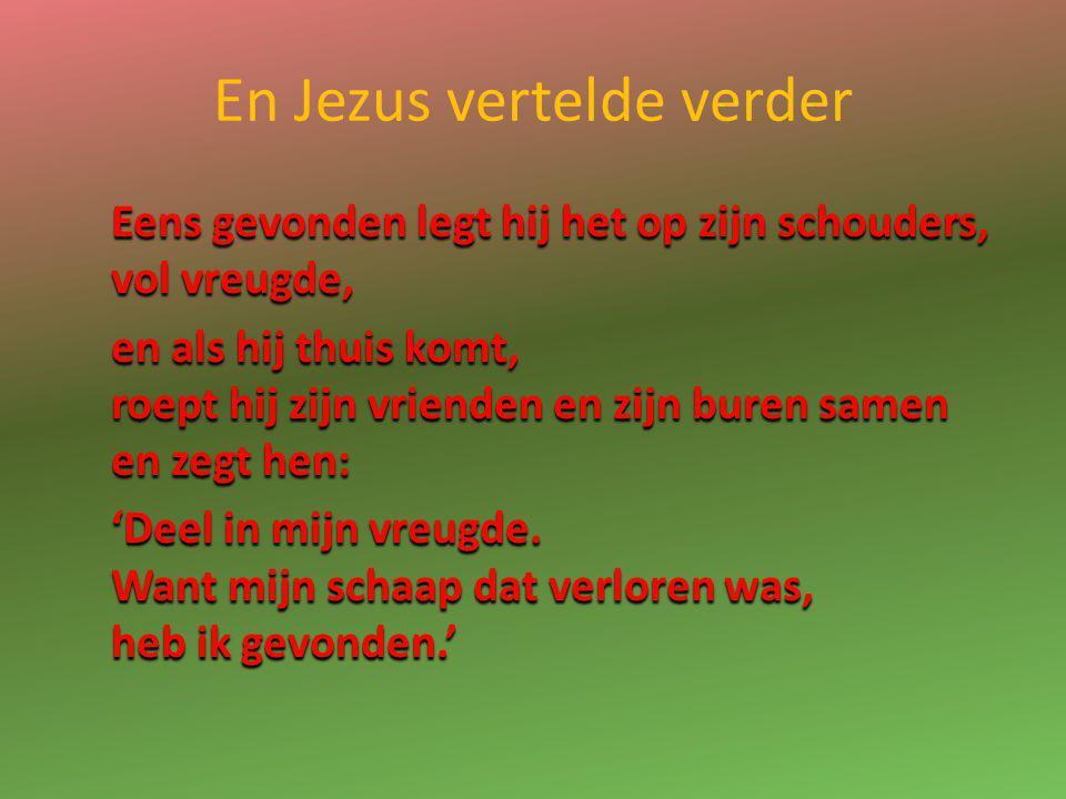 En Jezus vertelde verder Eens gevonden legt hij het op zijn schouders, vol vreugde, en als hij thuis komt, roept hij zijn vrienden en zijn buren samen