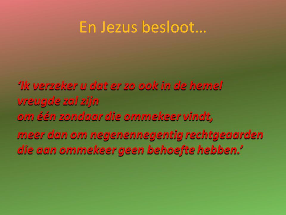 En Jezus besloot… 'Ik verzeker u dat er zo ook in de hemel vreugde zal zijn om één zondaar die ommekeer vindt, meer dan om negenennegentig rechtgeaard