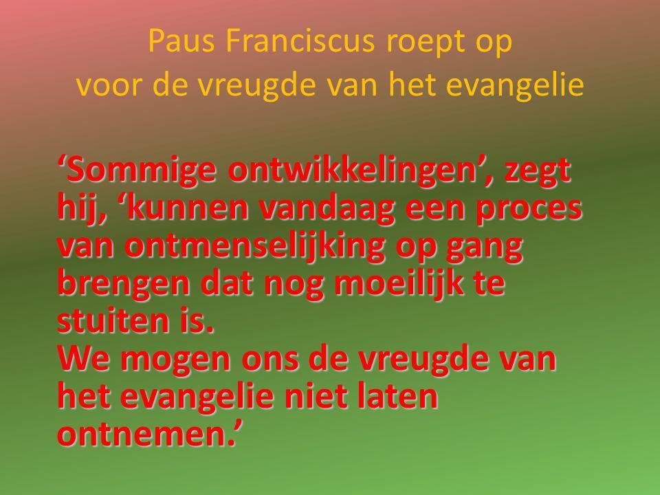 Paus Franciscus roept op voor de vreugde van het evangelie 'Sommige ontwikkelingen', zegt hij, 'kunnen vandaag een proces van ontmenselijking op gang