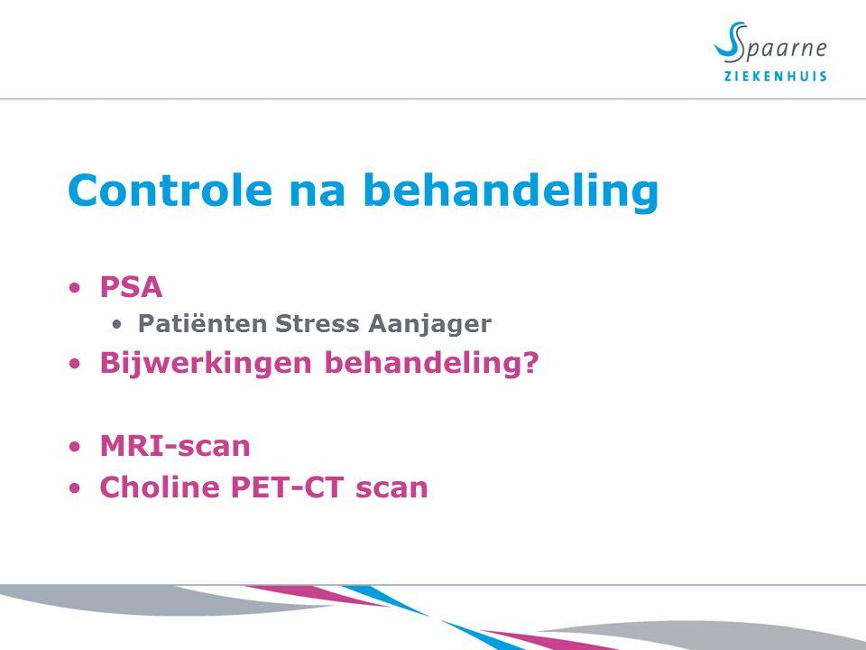 Controle na behandeling PSA Patiënten Stress Aanjager Bijwerkingen behandeling? MRI-scan Choline PET-CT scan