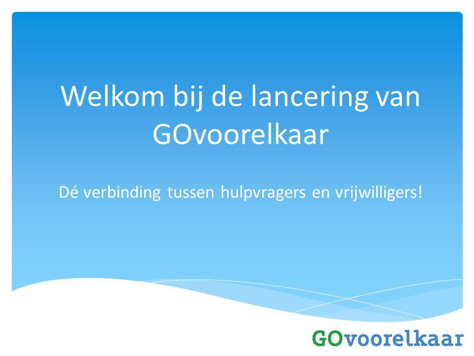 Welkom bij de lancering van GOvoorelkaar Dé verbinding tussen hulpvragers en vrijwilligers!