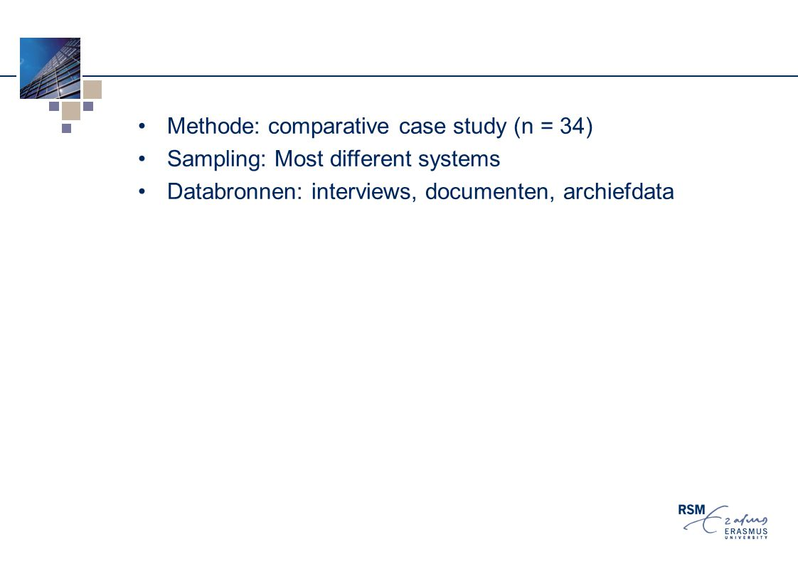 Methode: comparative case study (n = 34) Sampling: Most different systems Databronnen: interviews, documenten, archiefdata
