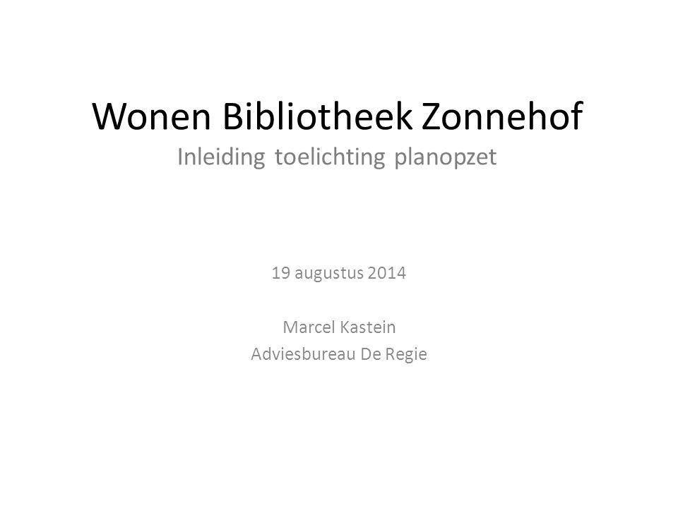 Wonen Bibliotheek Zonnehof Inleiding toelichting planopzet 19 augustus 2014 Marcel Kastein Adviesbureau De Regie