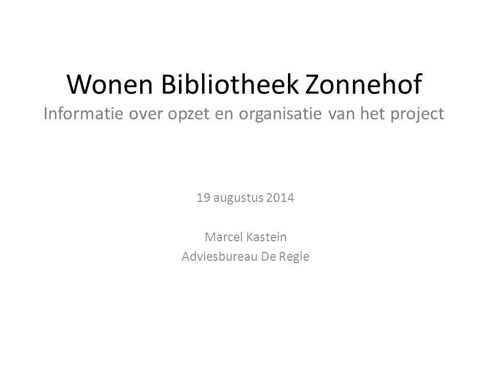 Wonen Bibliotheek Zonnehof Informatie over opzet en organisatie van het project 19 augustus 2014 Marcel Kastein Adviesbureau De Regie