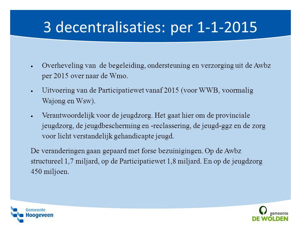 3 decentralisaties: per 1-1-2015  Overheveling van de begeleiding, ondersteuning en verzorging uit de Awbz per 2015 over naar de Wmo.  Uitvoering va