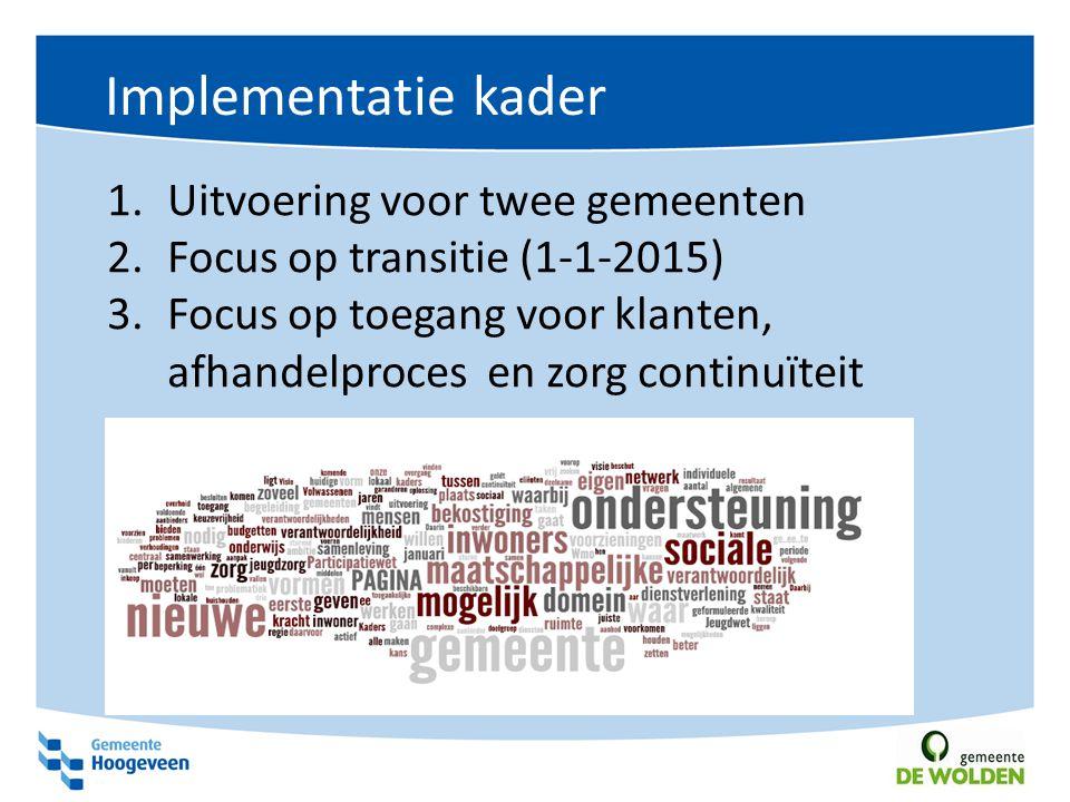 Implementatie kader 1.Uitvoering voor twee gemeenten 2.Focus op transitie (1-1-2015) 3.Focus op toegang voor klanten, afhandelproces en zorg continuït