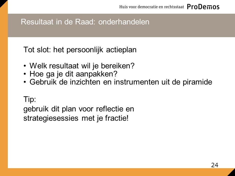 Resultaat in de Raad: onderhandelen 24 Tot slot: het persoonlijk actieplan Welk resultaat wil je bereiken.