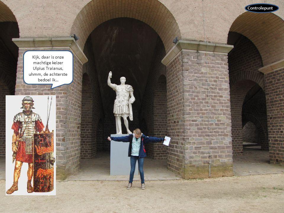 Kijk, daar is onze machtige keizer Ulpius Traianus, uhmm, de achterste bedoel ik… Controlepunt