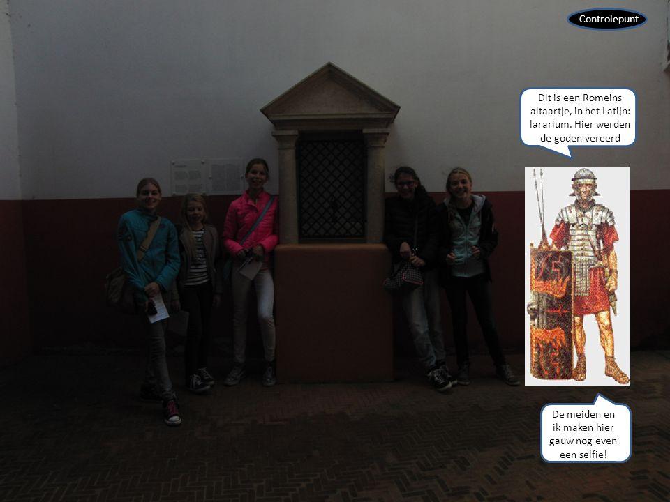 Controlepunt Dit is een Romeins altaartje, in het Latijn: lararium. Hier werden de goden vereerd De meiden en ik maken hier gauw nog even een selfie!