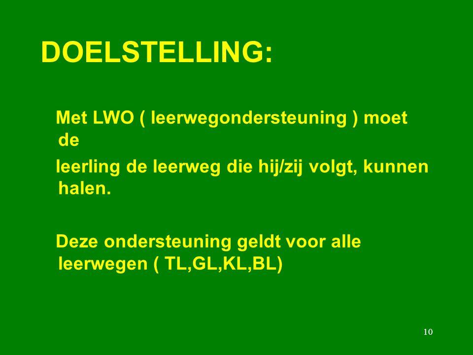 10 DOELSTELLING: Met LWO ( leerwegondersteuning ) moet de leerling de leerweg die hij/zij volgt, kunnen halen. Deze ondersteuning geldt voor alle leer