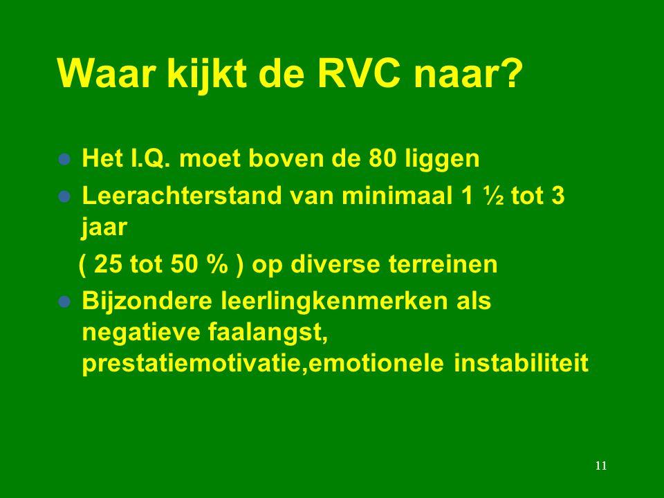 11 Waar kijkt de RVC naar? Het I.Q. moet boven de 80 liggen Leerachterstand van minimaal 1 ½ tot 3 jaar ( 25 tot 50 % ) op diverse terreinen Bijzonder
