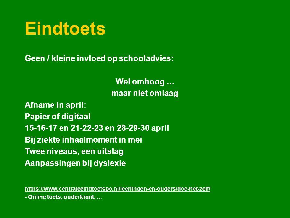 Eindtoets Geen / kleine invloed op schooladvies: Wel omhoog … maar niet omlaag Afname in april: Papier of digitaal 15-16-17 en 21-22-23 en 28-29-30 april Bij ziekte inhaalmoment in mei Twee niveaus, een uitslag Aanpassingen bij dyslexie https://www.centraleeindtoetspo.nl/leerlingen-en-ouders/doe-het-zelf/ - Online toets, ouderkrant, …