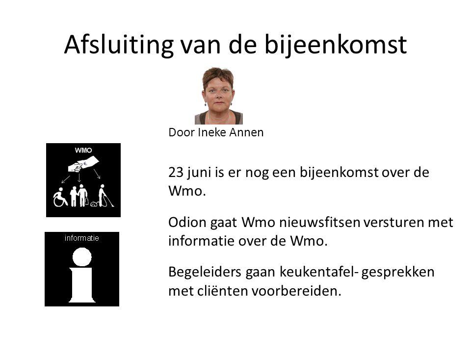 Afsluiting van de bijeenkomst Door Ineke Annen 23 juni is er nog een bijeenkomst over de Wmo. Odion gaat Wmo nieuwsfitsen versturen met informatie ove