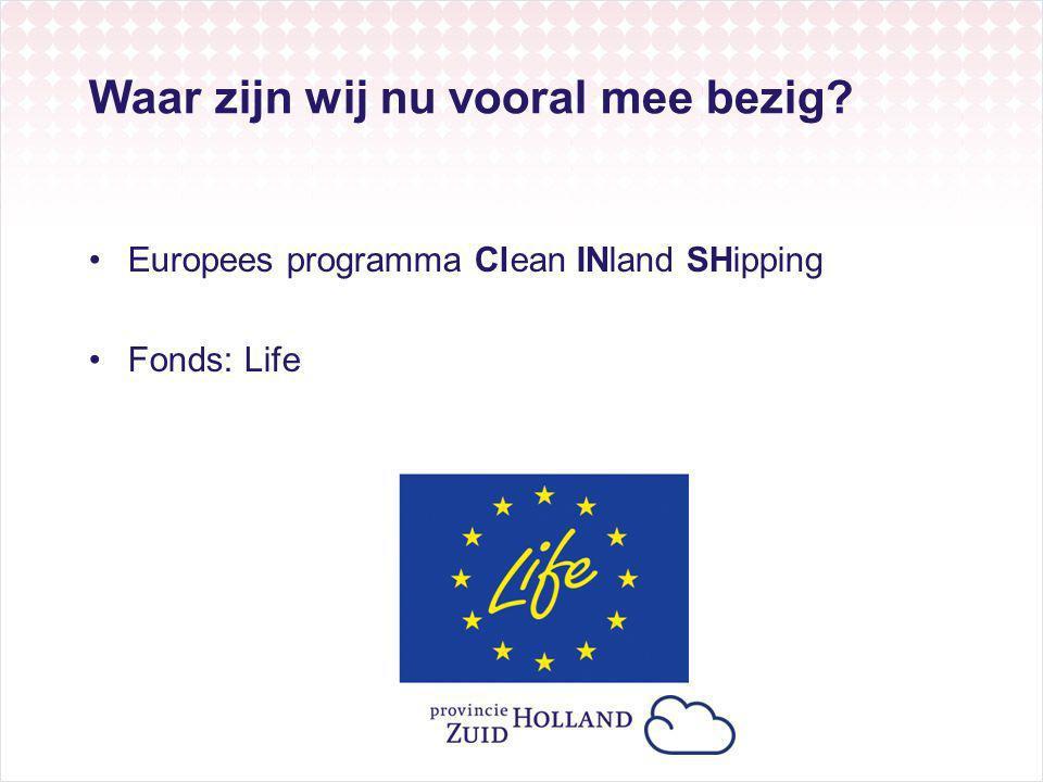 Waar zijn wij nu vooral mee bezig? Europees programma Clean INland SHipping Fonds: Life