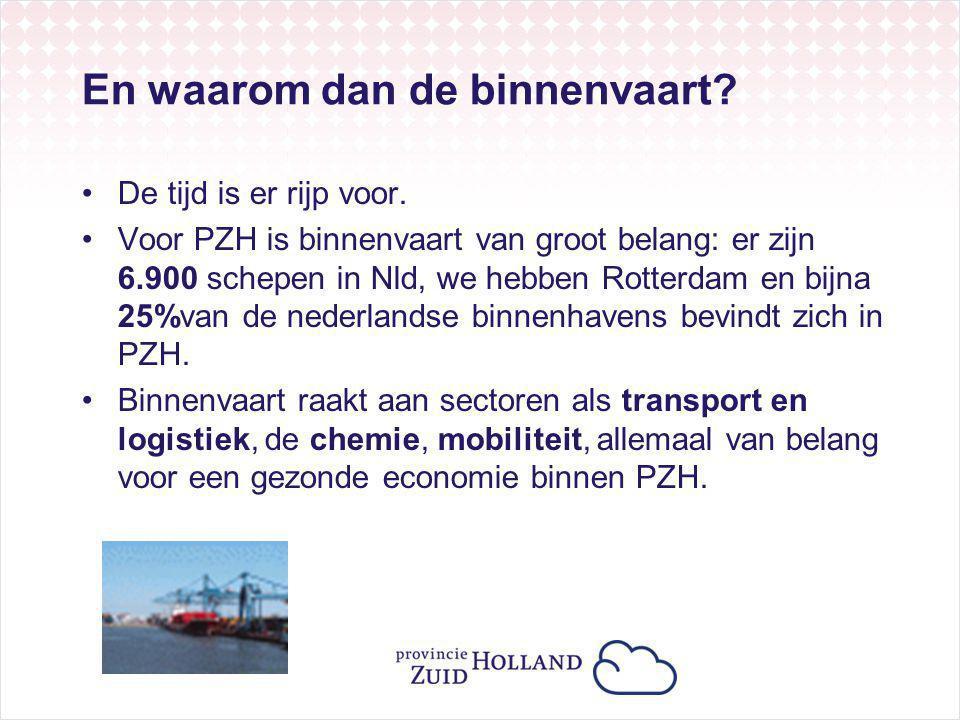En waarom dan de binnenvaart? De tijd is er rijp voor. Voor PZH is binnenvaart van groot belang: er zijn 6.900 schepen in Nld, we hebben Rotterdam en