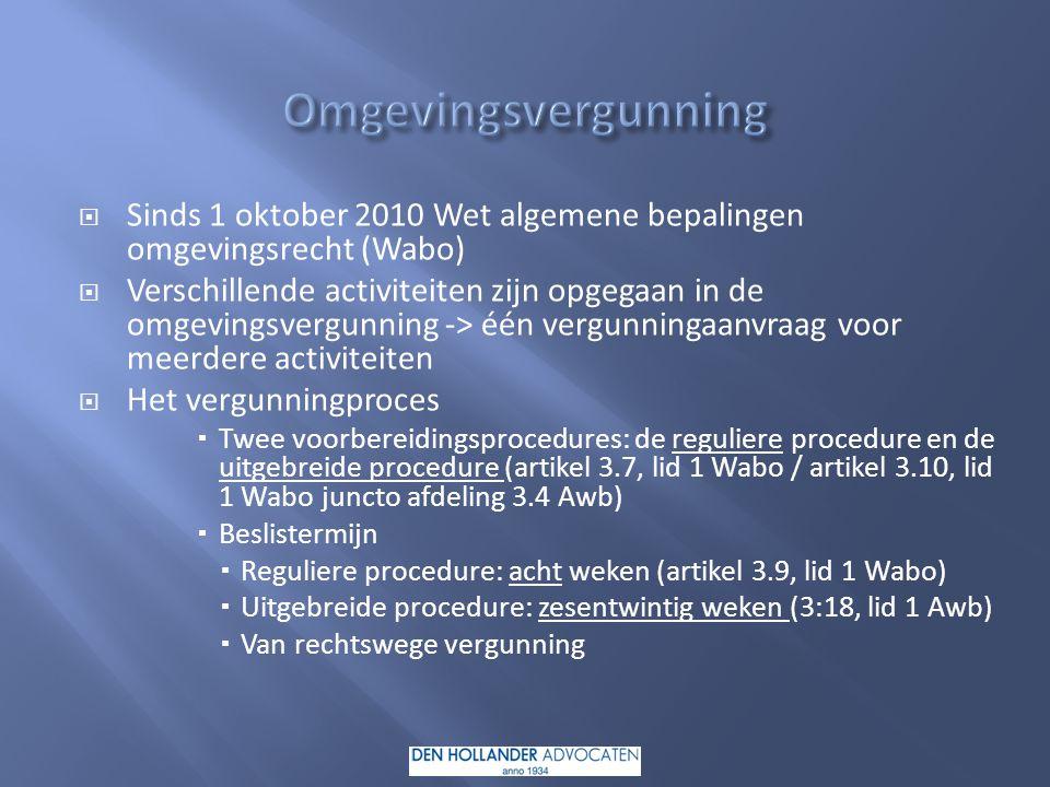  Sinds 1 oktober 2010 Wet algemene bepalingen omgevingsrecht (Wabo)  Verschillende activiteiten zijn opgegaan in de omgevingsvergunning -> één vergunningaanvraag voor meerdere activiteiten  Het vergunningproces  Twee voorbereidingsprocedures: de reguliere procedure en de uitgebreide procedure (artikel 3.7, lid 1 Wabo / artikel 3.10, lid 1 Wabo juncto afdeling 3.4 Awb)  Beslistermijn  Reguliere procedure: acht weken (artikel 3.9, lid 1 Wabo)  Uitgebreide procedure: zesentwintig weken (3:18, lid 1 Awb)  Van rechtswege vergunning