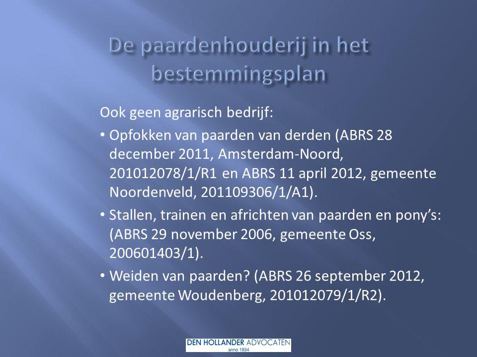 Ook geen agrarisch bedrijf: Opfokken van paarden van derden (ABRS 28 december 2011, Amsterdam-Noord, 201012078/1/R1 en ABRS 11 april 2012, gemeente Noordenveld, 201109306/1/A1).
