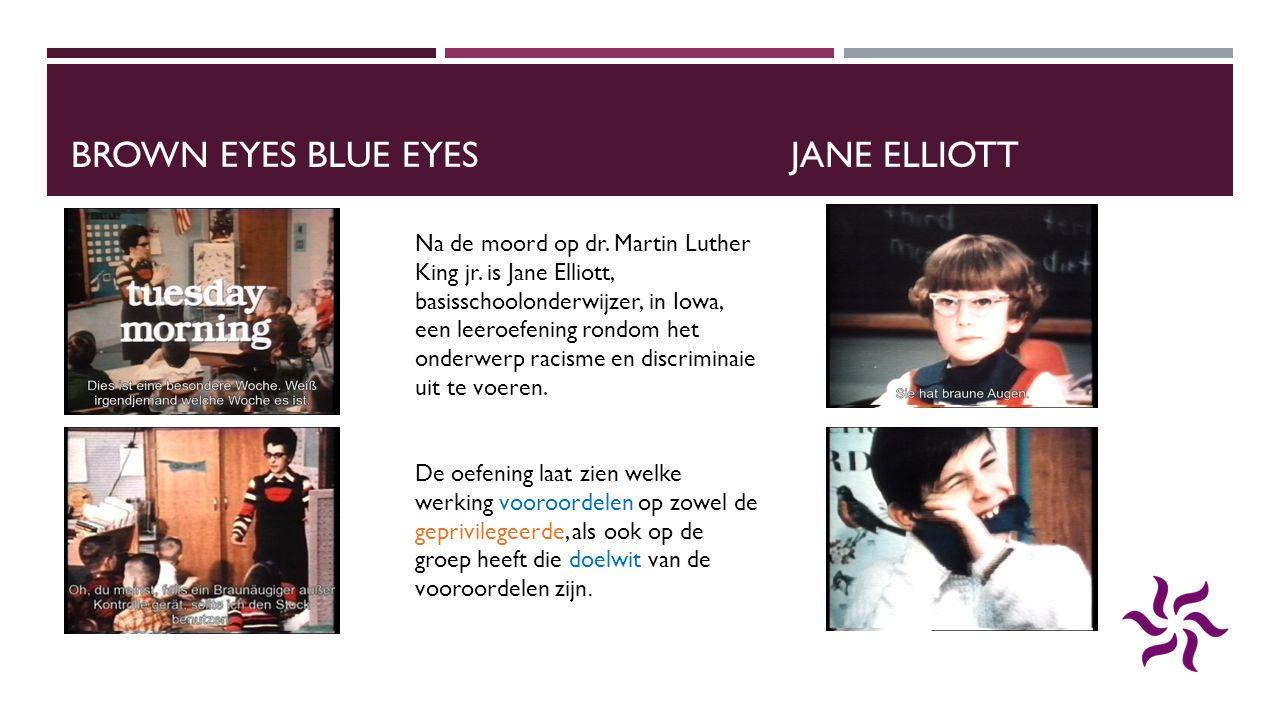 BROWN EYES BLUE EYES JANE ELLIOTT De oefening laat zien welke werking vooroordelen op zowel de geprivilegeerde, als ook op de groep heeft die doelwit van de vooroordelen zijn.