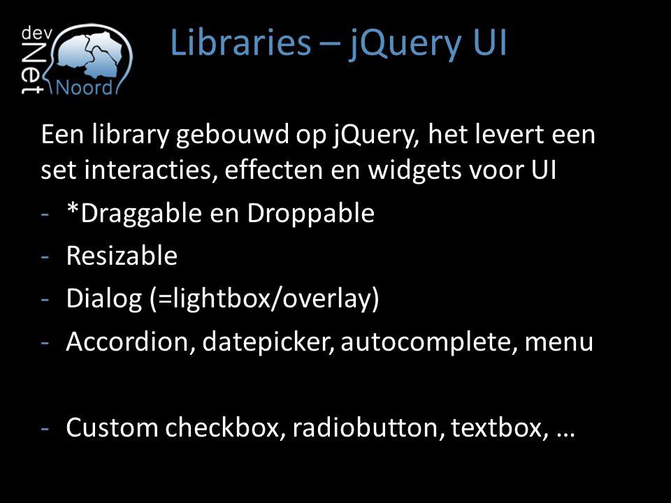Libraries – jQuery UI Een library gebouwd op jQuery, het levert een set interacties, effecten en widgets voor UI -*Draggable en Droppable -Resizable -