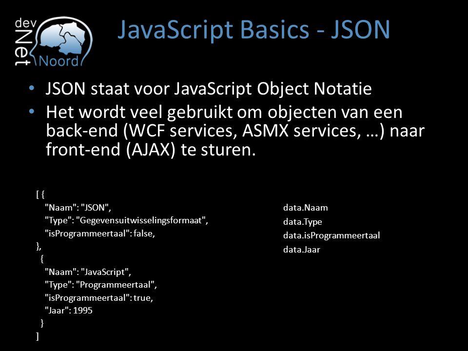 JavaScript Basics - JSON JSON staat voor JavaScript Object Notatie Het wordt veel gebruikt om objecten van een back-end (WCF services, ASMX services,