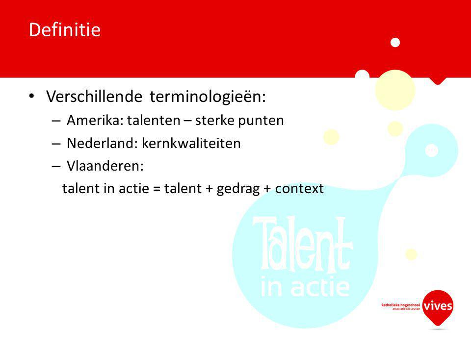 Verschillende terminologieën: – Amerika: talenten – sterke punten – Nederland: kernkwaliteiten – Vlaanderen: talent in actie = talent + gedrag + context Definitie