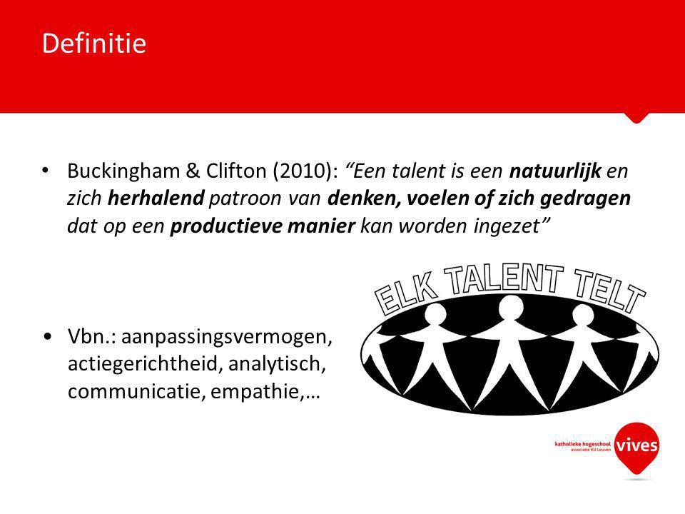 Buckingham & Clifton (2010): Een talent is een natuurlijk en zich herhalend patroon van denken, voelen of zich gedragen dat op een productieve manier kan worden ingezet Definitie Vbn.: aanpassingsvermogen, actiegerichtheid, analytisch, communicatie, empathie,…