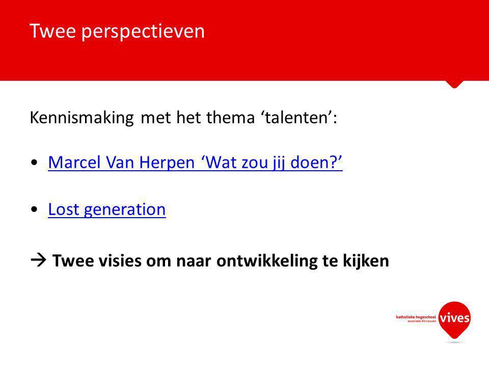 Kennismaking met het thema 'talenten': Marcel Van Herpen 'Wat zou jij doen?' Lost generation  Twee visies om naar ontwikkeling te kijken Twee perspectieven