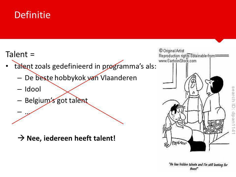 Talent = talent zoals gedefinieerd in programma's als: – De beste hobbykok van Vlaanderen – Idool – Belgium's got talent –…–…  Nee, iedereen heeft talent.