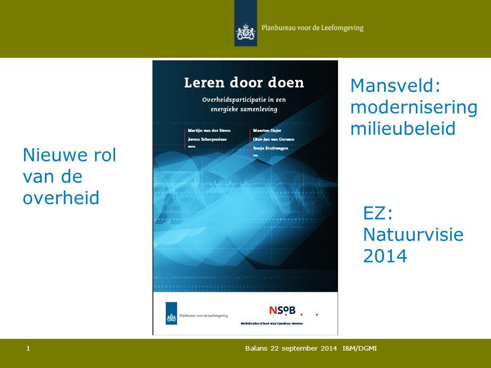 Balans 22 september 2014 I&M/DGMI 1 Nieuwe rol van de overheid Mansveld: modernisering milieubeleid EZ: Natuurvisie 2014