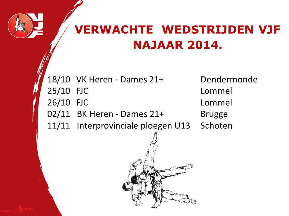 VERWACHTE WEDSTRIJDEN VJF NAJAAR 2014. 18/10 VK Heren - Dames 21+ Dendermonde 25/10FJC Lommel 26/10FJC Lommel 02/11 BK Heren - Dames 21+ Brugge 11/11
